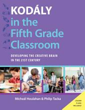 Kodály in the Fifth Grade Classroom: Developing the Creative Brain in the 21st Century