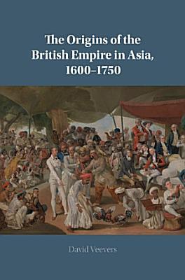 The Origins of the British Empire in Asia  1600   1750