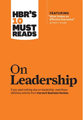 HBR s 10 Must Reads on Leadership  with featured article  What Makes an Effective Executive   by Peter F  Drucker