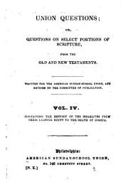 Union Questions, Or, Questions on Select Portions of Scripture from the Old and New Testaments: Containing the history of the Israelites from their leaving Egypt to the death of Joshua