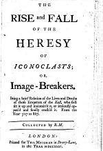 The Rise and Fall of the Heresy of Iconoclasts; Or, Image-breakers. Being a Brief Relation of the Lives and Deaths of Those Emperors of the East, who First Set it Up ... Or ... Oppos'd ... It. From the Year 717 to 867. Collected by R[obert] M[anning].