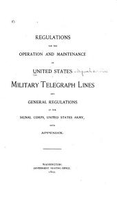 Regulations for the Operation and Maintenance of United States Military Telegraph Lines: And General Regulations of the Signal Corps, United States Army