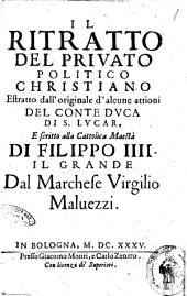 Il ritratto del priuato politico christiano estratto dall'originale d'alcune attioni del conte duca di S. Lucar, e scritto alla cattolica maesta di Filippo 4. il Grande dal marchese Virgilio Maluezzi