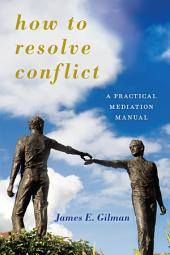 How to Resolve Conflict: A Practical Mediation Manual