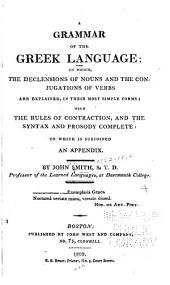 A Grammar of the Greek Language: In which the Declensions of the Nouns and the Conjugations of Verbs are Explained, in Their Most Simple Forms : with the Rules of Contraction, and the Syntax and Prosody Complete : to which is Subjoined an Appendix