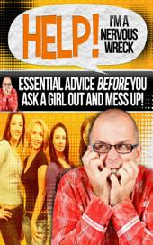Help I am A Nervous Wreck: Essential advice before you ask a girl out and mess up!