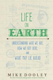 Life on Earth: Understanding Who We Are, How We Got Here, and What May Lie Ahead