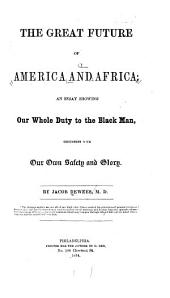 The great future of America and Africa: an essay showing our whole duty to the black man, consistent with our own safety and glory