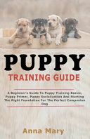 Puppy Training Guide: The Beginners Guide to Puppy Training Basics