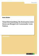 Visual Merchandising  Die Konzeption eines Stores am Beispiel der Luxusmarke Louis Vuitton PDF