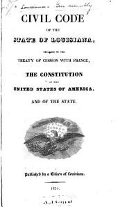 Civil Code of the State of Louisiana: Preceded by the Treaty of Cession with France, the Constitution of the United States of America, and of the State