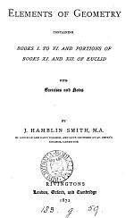Elements of geometry, containing books i. to vi.and portions of books xi. and xii. of Euclid, with exercises and notes, by J.H. Smith