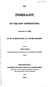 The Federalist: On the New Constitution; Written in 1788, by Mr. Hamilton, Mr. Jay, and Mr. Madison