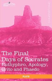 The Final Days of Socrates: Euthyphro, Apology, Crito and Phaedo