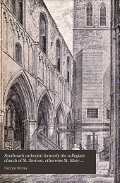 Southwark cathedral formerly the collegiate church of St. Saviour, otherwise St. Mary Overie: A short history and description of the fabric, with some account of the college and the see, Volume 36