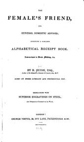 The Female's Friend, and General Domestic Adviser: Including a Complete Alphabetical Receipt Book. Instructions in Dress Making, &c