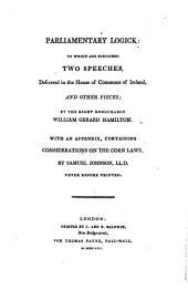 Parliamentary Logick: to which are Subjoined Two Speeches, Delivered in the House of Commons of Ireland, and Other Pieces; by the Right Honourable William Gerald Hamilton. With an Appendix, Containing Considerations on the Corn Laws, by Samuel Johnson ... Never Before Printed