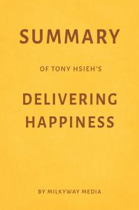 Summary of Tony Hsieh's Delivering Happiness by Milkyway Media