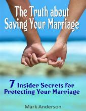 The Truth About Saving Your Marriage: 7 Insider Secrets for Protecting Your Marriage
