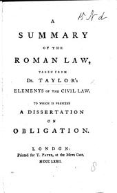A Summary of the Roman Law, taken from Taylor's Elements of the Civil Law. To which is prefixed a Dissertation on Obligation. [By W. Ellis.]