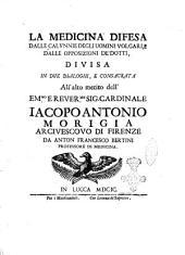 La medicina difesa dalle calunnie degli uomini volgari, e dalle opposizioni de' dotti, divisa in due dialoghi ... da Anton Francesco Bertini professore di medicina