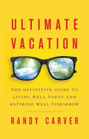 Ultimate Vacation  The Definitive Guide to Living Well Today and Retiring Well Tomorrow
