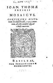 Ioan. Thomae Freigii Mosaicvs: Continens Historiam Ecclesiasticam, 2494 annorum, ab orbe condito usq[ue] ad Mosis mortem