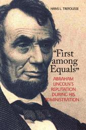 """First Among Equals"": Abraham Lincoln's Reputation During His Administration"