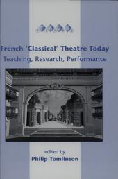 "French ""classical"" Theatre Today: Teaching, Research, Performance"