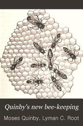 Quinby's New Bee-keeping: The Mysteries of Bee-keeping Explained. Combining the Results of Fifty Years' Experience, with the Latest Discoveries and Inventions, and Presenting the Most Approved Methods, Forming a Complete Guide to Successful Bee-culture