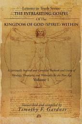 THE EVERLASTING GOSPEL OF THE KINGDOM OF GOD (SPIRIT) WITHIN: A Spiritually Inspired and Compiled Textbook and Guide of Theology, Theosophy, and Philosophy for the New Age, Volume 1