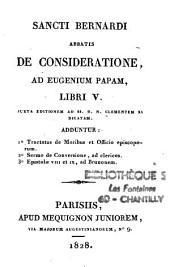 Sancti Bernardi abbatis De Consideratione ad Eugenium papam libri V juxta editionem ad SS. D.N. Clementem XI dicatam adduntur...