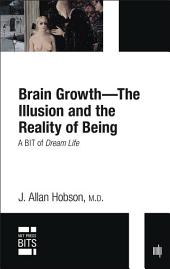 Brain Growth -- The Illusion and the Reality of Being: A BIT of Dream Life