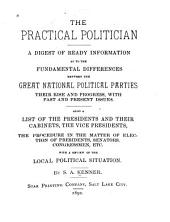 The Practical Politician: A Digest of Ready Information as to the Fundamental Differences Between the Great National Political Parties, Their Rise and Progress, with Past and Present Issues ... with a Review of the Local Political Situation