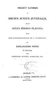 Select satires of Decius Junius Juvenalis and of Aulus Persius Flaccus: with the interpretation of J. Juvencius : and explanatory notes in English from Elrington, Ruperti, Achaintre, etc