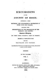 Excursions in the County of Essex: Compising a Brief Historical and Topographical Delineation of Every Town and Village; Together with Descriptions of the Residences of the Nobility and Gentry, Remains of Antiquity, and Every Other Interesting Object of Curiosity, Volume 1