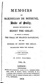 Memoirs of Maximilian de Bethune, Duke of Sully, Prime Minister of Henry the Great: to which is annexed, The trial of Francis Ravaillac, for the murder of Henry the Great, Volume 2