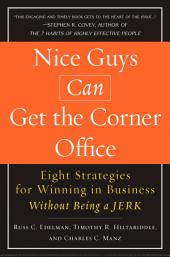 Nice Guys Can Get the Corner Office: Eight Strategies for Winning in Business Without Being a Jerk