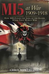 MI5 at War 1909-1918: How MI5 Foiled the Spies of the Kaiser in the First World War