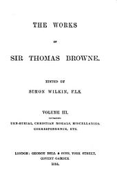 The Works of Sir Thomas Browne: Hydriotaphia. Brampton urns. A letter to a friend, upon occasion of the death of his intimate friend. Christian morals, &c. Miscellany tracts. Repertorium. Miscellanies. Domestic correspondence, journals, &c. Miscellaneous correspondence