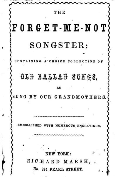 Download The Forget me not Songster  Containing a Choice Collection of Old Ballad Songs as Sung by Our Grandmothers Book