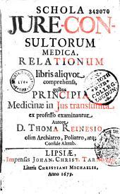 Schola jure-consultorum medica, relationum libris aliquot comprehensa, quibus principia medicinae in jus transsumta ex professo examinantur, autore D. Thoma Reinesio,...