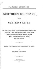 Northern Boundary of the United States: The Demarcation of the Boundary Between the United States and Canada, from the Atlantic to the Pacific, with Particular Reference to the Portions Thereof which Require More Complete Definition and Marking : Report