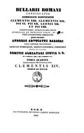 Bullarii Romani continuatio Summorum Pontificum Clementis 13., Clementis 14., Pii 6., Pii 7., Leonis 12. et Pii 8. (dal v. 11: ..., Pii 8. et Gregorii 16.) constitutiones, literas in forma brevis, epistolas ad principes viros, et alios, atque allocutiones (poi anche: alloquutiones) complectens: Tomus quartus continens pontificatus Clementis 14. [annum] primum ad sextum, Volume 4