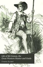 Life of Kit Carson, the Great Western Hunter and Guide: Comprising Wild and Romantic Exploits as a Hunter and Trapper in the Rocky Mountains, Thrilling Adventures and Hairbreadth Escapes Among the Indians and Mexicans, His Daring and Invaluable Services as a Guide to Scouting and Other Parties, Etc., Etc., with an Account of Various Government Expeditions to the Far West