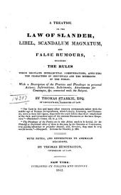 A Treatise on the Law of Slander, Libel, Scandalum Magnatum and False Rumours: Including the Rules which Regulate Intellectual Communications, Affecting the Characters of Individuals and the Interests of the Public. With a Description of the Practice and Pleadings in Personal Actions, Informations, Indictments, Attachments for Contempts, &c. Connected with the Subject