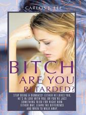 BITCH ARE YOU RETARDED?: STOP BEING A DUMBASS! EITHER HE LOVES YOU, HE'S IN LOVE WITH YOU, OR YOU'RE JUST SOMETHING TO DO FOR RIGHT NOW. EITHER WAY, LEARN THE DIFFERENCE, AND WHEN TO WALK AWAY.