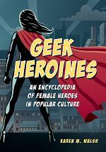 Geek Heroines: An Encyclopedia of Female Heroes in Popular Culture