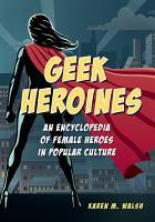 Geek Heroines  An Encyclopedia of Female Heroes in Popular Culture PDF