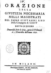 Orazione della giustizia necessaria nelli magistrati del padre Giouanni Rho della Compagnia di Giesu detta in duomo douendosi finite le ferie, aprire li tribunali à 5. nouembre dell'anno 1638
